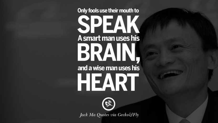 Only fools use their mouth to speak. A smart man uses his brain, and a wise man uses his heart. Jack Ma Quotes on Entrepreneurship, Success, Failure and Competition