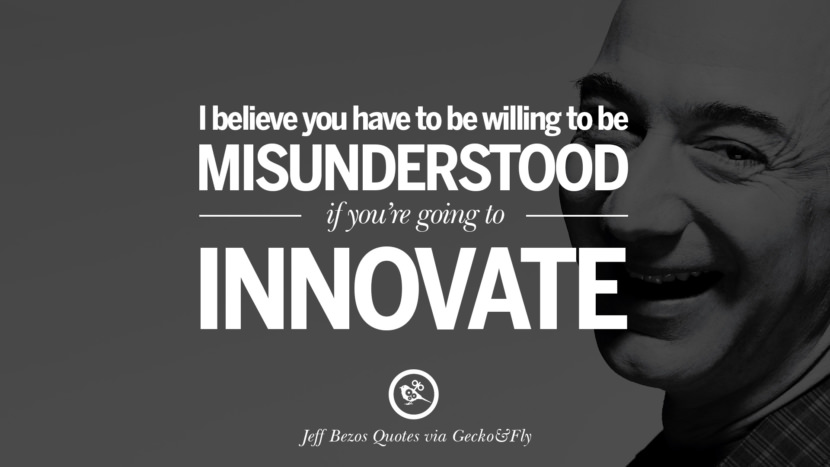 I believe you have to be willing to be misunderstood if you're going to innovate. Jeff Bezos Quotes on Innovation, Business, Commerce and Customers