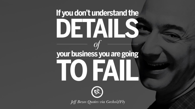 If you don't understand the details of your business you are going to fail. Jeff Bezos Quotes on Innovation, Business, Commerce and Customers