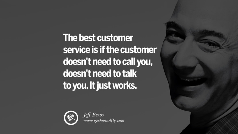 The best customer service is if the customer doesn't need to call you, doesn't need to talk to you. It just works. Jeff Bezos Quotes on Innovation, Business, Commerce and Customers