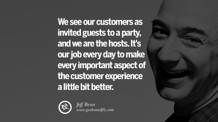 We see our customers as invited guests to a party, and we are the hosts. It's our job every day to make every important aspect of the customer experience a little bit better. Jeff Bezos Quotes on Innovation, Business, Commerce and Customers