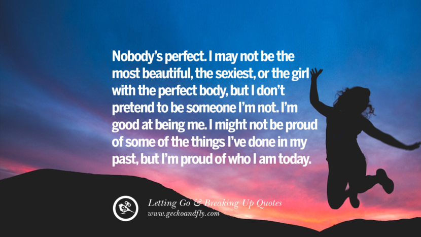 Nobody's perfect. I may not be the most beautiful, the sexiest, or the girl with the perfect body, but I don't pretend to be someone I'm not. I'm good at being me. I might not be proud of some of the things I've done in my past, but I'm proud of who I am today. Quotes About Moving Forward From A Bad Relationship facebook instagram twitter tumblr pinterest best