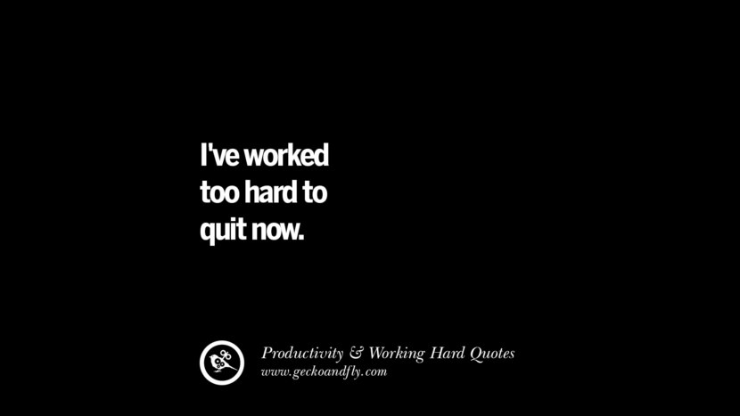 I've worked too hard to quit now. Inspiring Quotes On Productivity And Working Hard To Achieve Success facebook instagram twitter tumblr pinterest poster wallpaper download