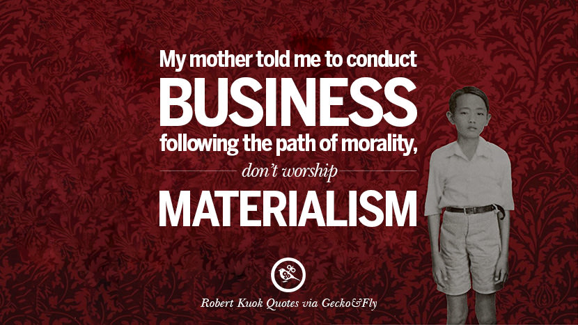 My mother told me to conduct business following the path of morality, don't worship materialism. Inspiring Robert Kuok Quotes on Business, Opportunities, and Success
