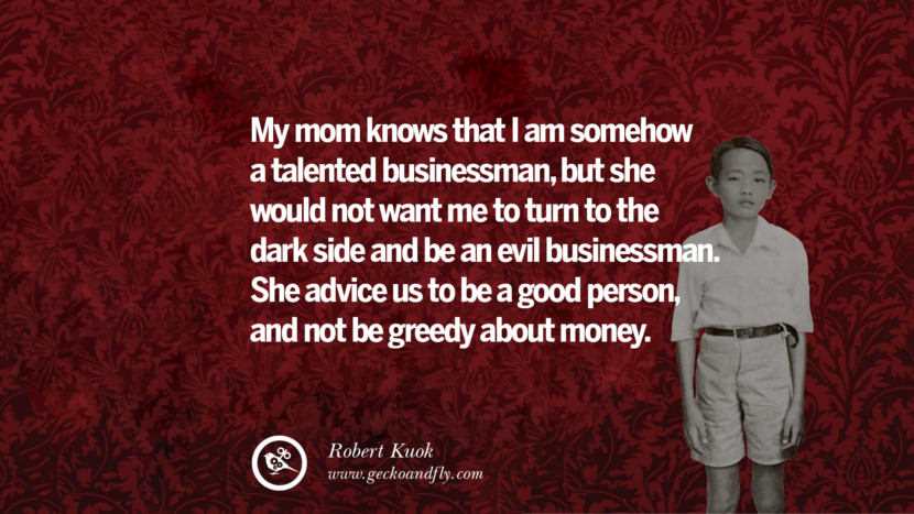 My mom knows that I am somehow a talented businessman, but she would not want me to turn to the dark side and be an evil businessman. She advice us to be a good person, and not be greedy about money. Inspiring Robert Kuok Quotes on Business, Opportunities, and Success