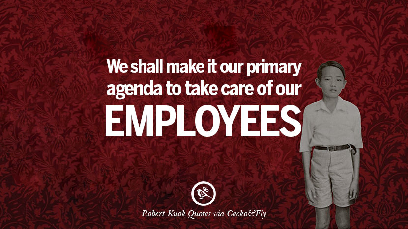 We shall make it our primary agenda to take care of our employees. Quote by Robert Kuok