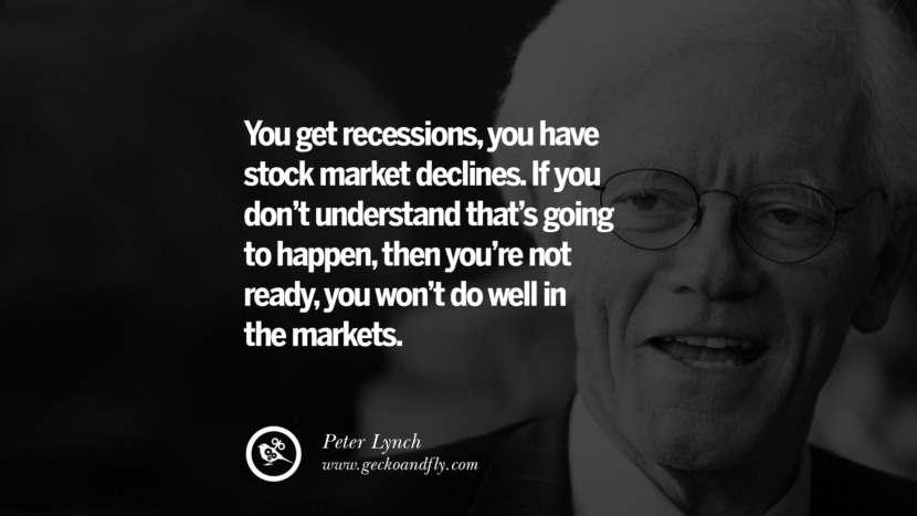 You get recession, you have stock market declines. If you don't understand that's going to happen, then you're not ready, you won't do well in the markets. - Peter Lynch Inspiring Stock Market Investment Quotes by Successful Investors