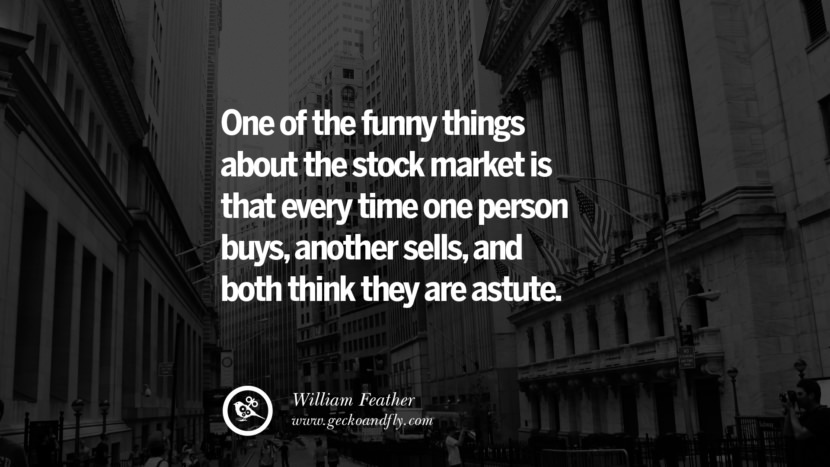 One of the funny things about the stock market is that every time one person buys, another sells, and both think they are astute. - William Feather Inspiring Stock Market Investment Quotes by Successful Investors