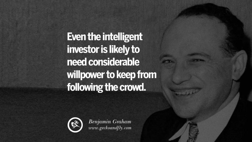 Even the intelligent investor is likely to need considerable willpower to keep from following the crowd. - Benjamin Graham Inspiring Stock Market Investment Quotes by Successful Investors