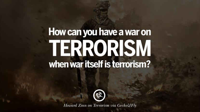 How can you have a war on terrorism when war itself is terrorism? - Howard Zinn