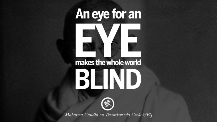 An eye for an eye makes the whole world blind. - Mahatma Gandhi Inspiring Quotes Against Terrorist and Religious Terrorism