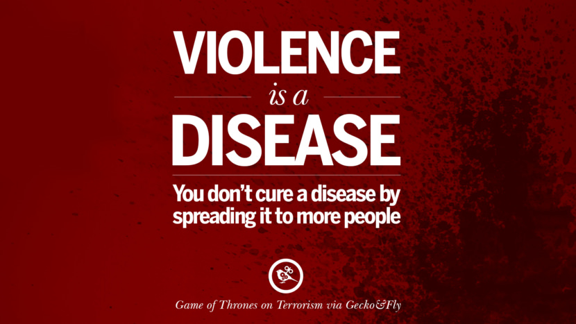 Violence is a disease. You don't cure a disease by spreading it to more people. - Game of Thrones