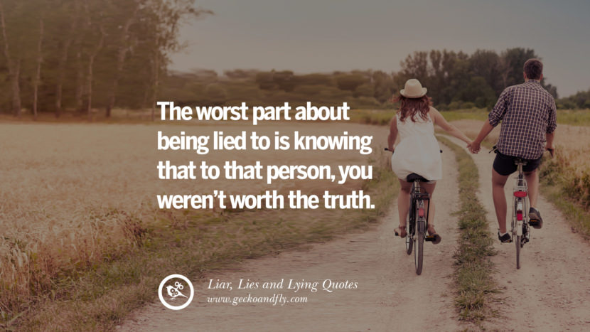 The worst part about being lied to is knowing that to that person, you weren't worth the truth. Quotes About Liar, Lies and Lying Boyfriend In A Relationship Girlfriend catching facebook instagram twitter tumblr pinterest best