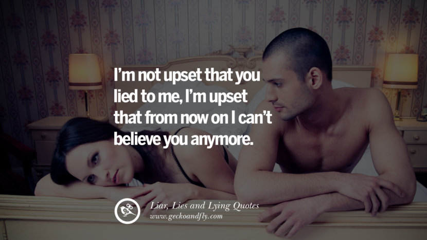 I'm not upset that you lied to me, I'm upset that from now on I can't believe you anymore. Quotes About Liar, Lies and Lying Boyfriend In A Relationship Girlfriend catching facebook instagram twitter tumblr pinterest best