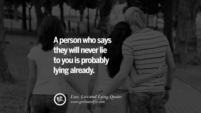 A person who says they will never lie to you is probably lying already. Quotes About Liar, Lies and Lying Boyfriend In A Relationship Girlfriend catching facebook instagram twitter tumblr pinterest best