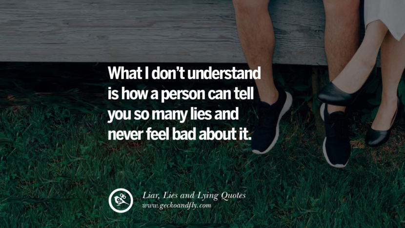 What I don't understand is how a person can tell you so many lies and never feel bad about it. Quotes About Liar, Lies and Lying Boyfriend In A Relationship Girlfriend catching facebook instagram twitter tumblr pinterest best