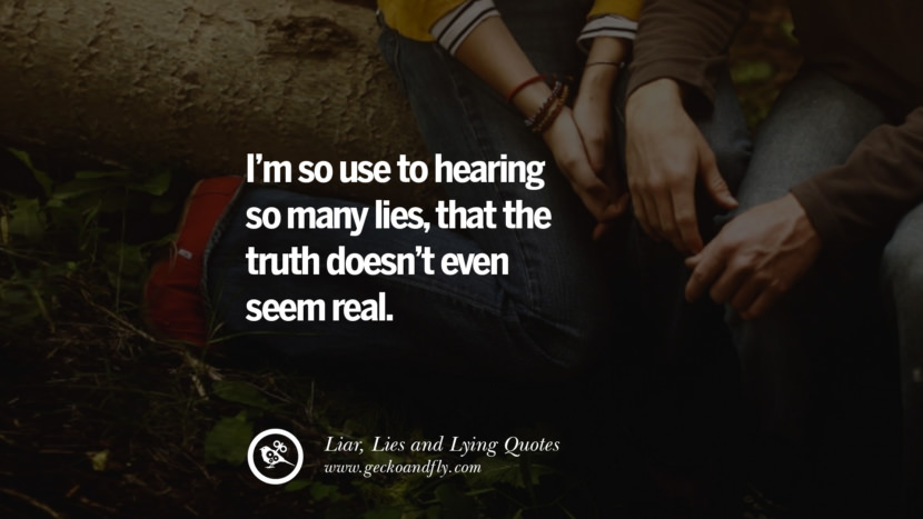 I'm so use to hearing so many lies, that the truth doesn't even seem real. Quotes About Liar, Lies and Lying Boyfriend In A Relationship Girlfriend catching facebook instagram twitter tumblr pinterest best