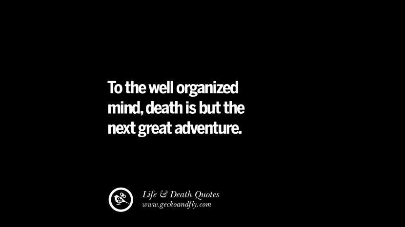 To the well organized mind, death is but the next great adventure.