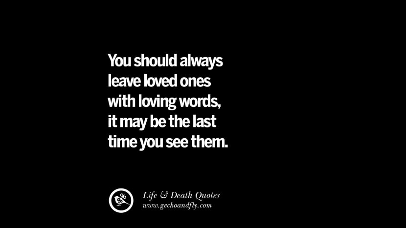 You should always leave loved ones with loving words, it may be the last time you see them.