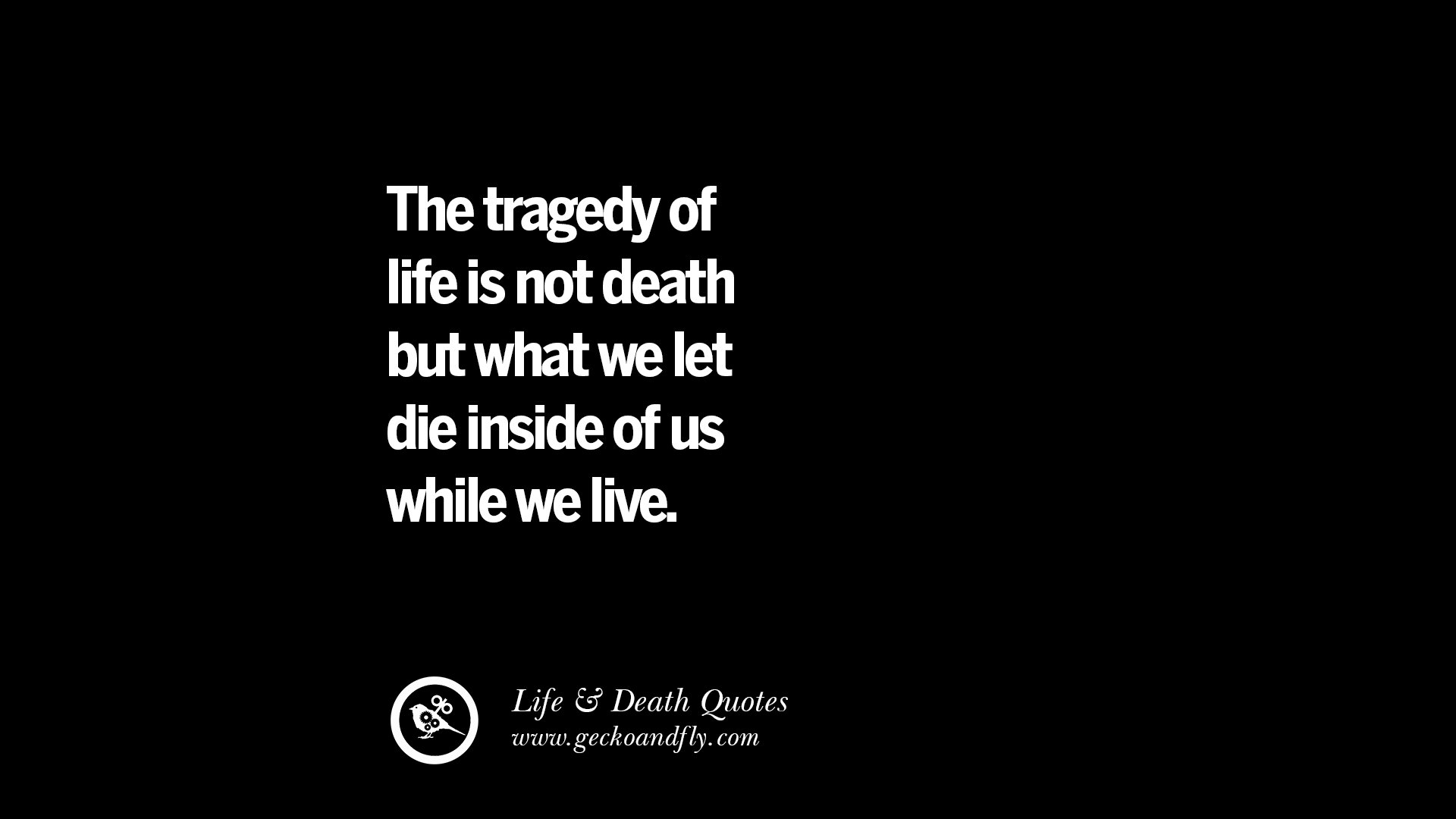 The tragedy of life is not death but what we let die inside of us ...