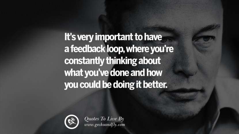 It's very important to have a feedback loop, where you're constantly thinking about what you've done and how you could be doing it better. Elon Musk Quotes on Business, The Future