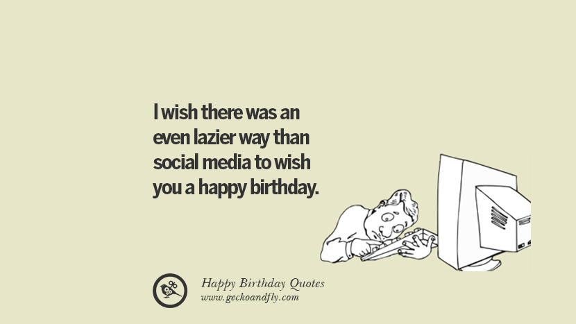 I wish there was an even lazier way than social media to wish you a happy birthday. Funny Birthday Quotes saying wishes for facebook twitter instagram pinterest and tumblr