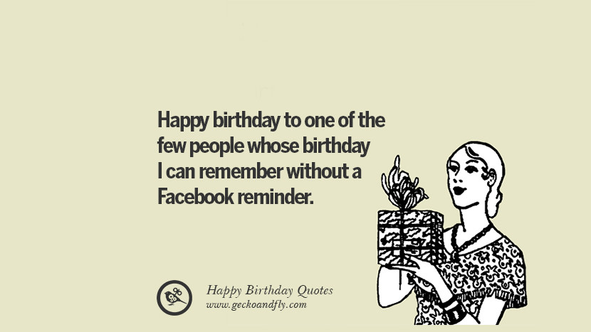 Happy birthday to one of the few people whose birthday I can remember without a Facebook reminder. Funny Birthday Quotes saying wishes for facebook twitter instagram pinterest and tumblr