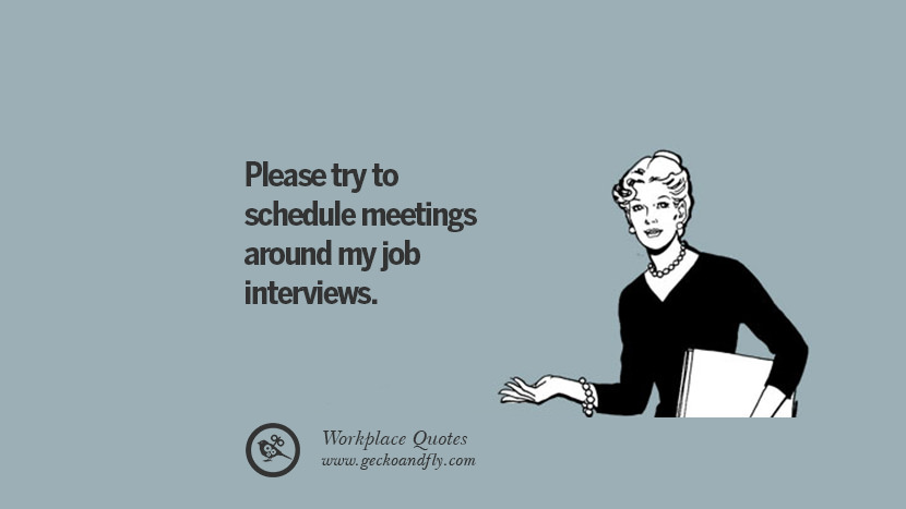 Please try to schedule meetings around my job interviews. Quotes Workplace Boss Colleague Annoying Office