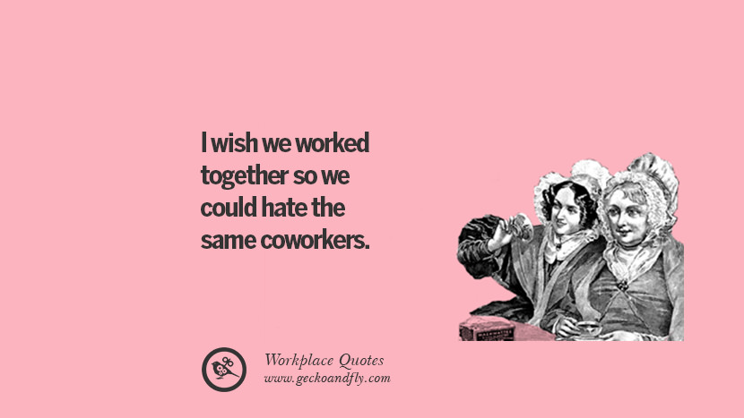 I wish we worked together so we could hate the same coworkers. Quotes Workplace Boss Colleague Annoying Office