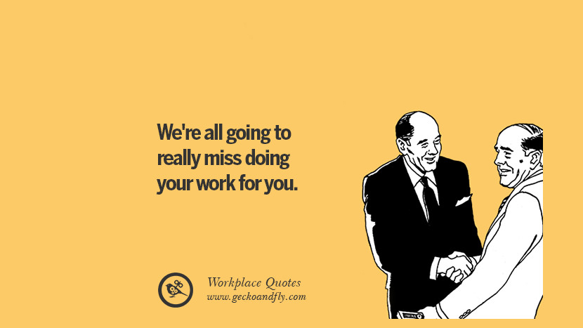 We're all going to really miss doing your work for you. Quotes Workplace Boss Colleague Annoying Office