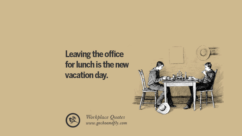 Leaving the office for lunch is the new vacation day. Quotes Workplace Boss Colleague Annoying Office