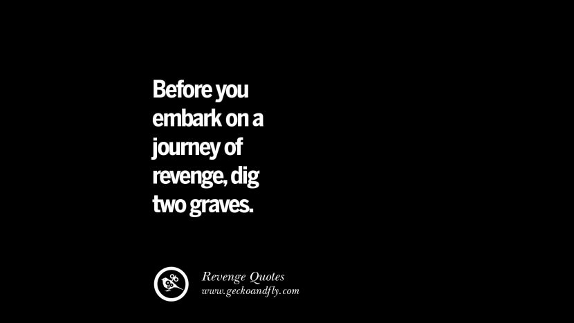 Before you embark on a journey of revenge, dig two graves. Best Quotes about Revenge Relationship breakup karma