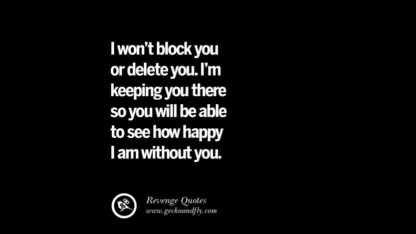 I won't block you or delete you. I'm keeping you there so you will be able to see how happy I am without you. Best Quotes about Revenge Relationship breakup karma