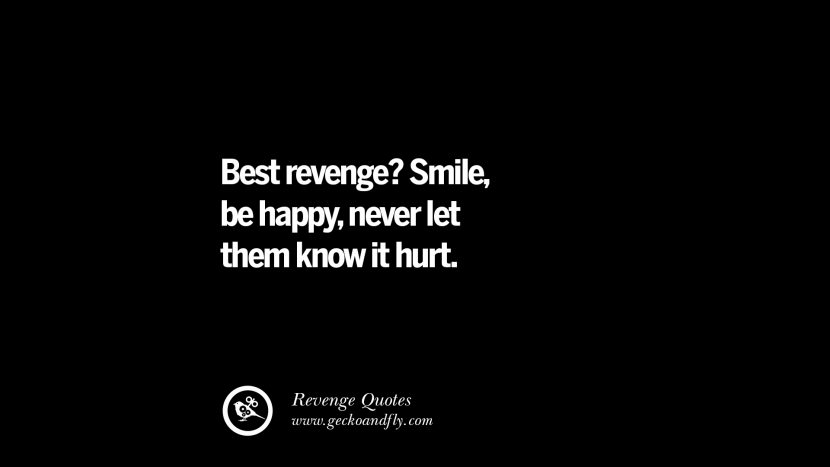 Best revenge? Smile, be happy, never let them know it hurt. Best Quotes about Revenge Relationship breakup karma