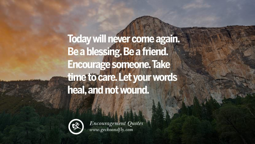 Today will never come again. Be a blessing. Be a friend. Encourage someone. Take time to care. Let your words heal, and not wound. Words Of Encouragement Quotes On Life, Strength & Never Giving Up