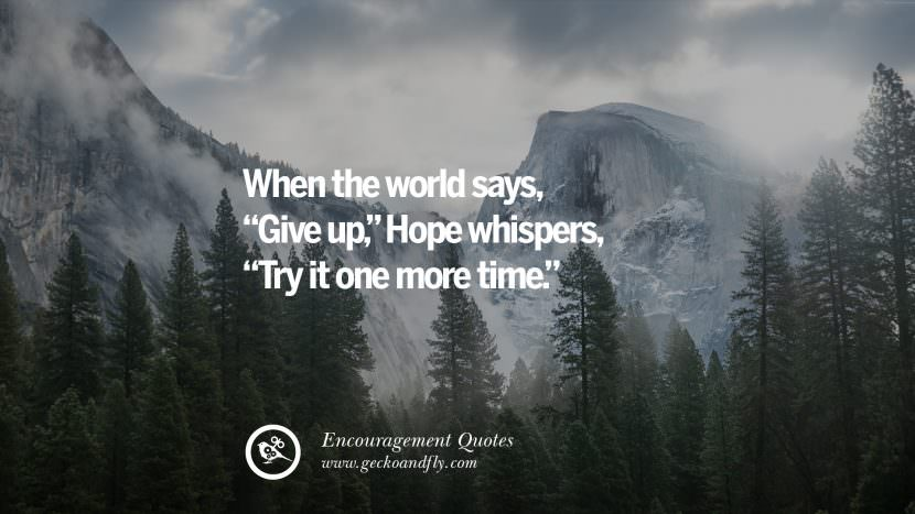 When the world says Give up, Hope whispers, Try it one more time. Words Of Encouragement Quotes On Life, Strength & Never Giving Up