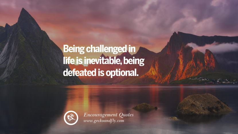 Being challenged in life is inevitable, being defeated is optional.