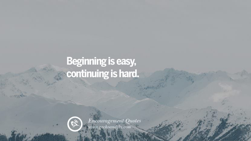 Beginning is easy, continuing is hard. Words Of Encouragement Quotes On Life, Strength & Never Giving Up