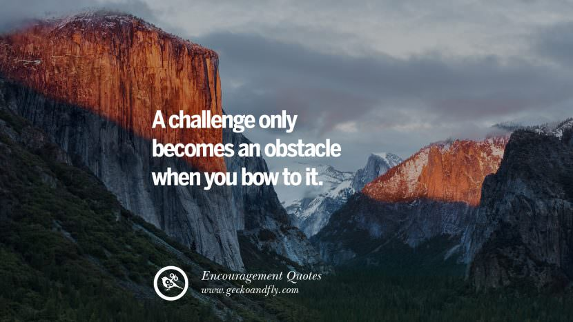 A challenge only becomes an obstacle when you bow to it. Words Of Encouragement Quotes On Life, Strength & Never Giving Up