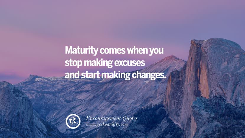 Maturity comes when you stop making excuses and start making changes.