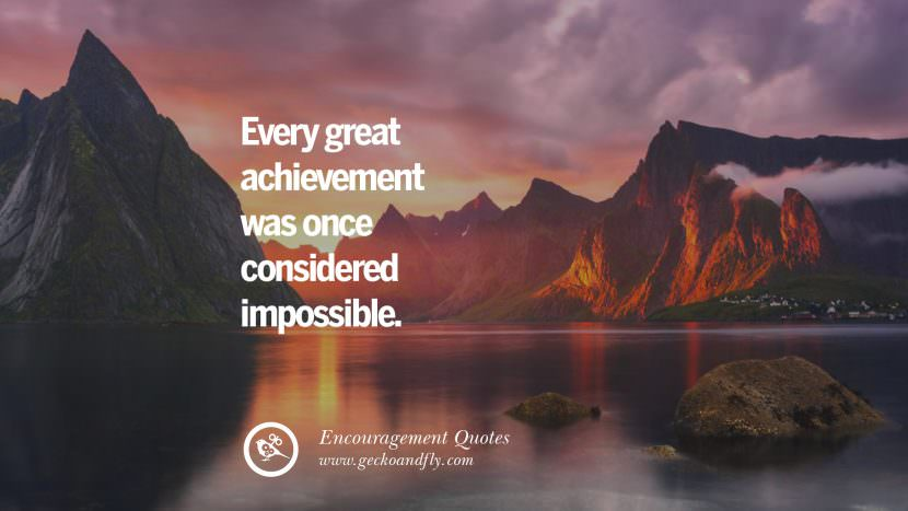 Every great achievement was once considered impossible. Words Of Encouragement Quotes On Life, Strength & Never Giving Up