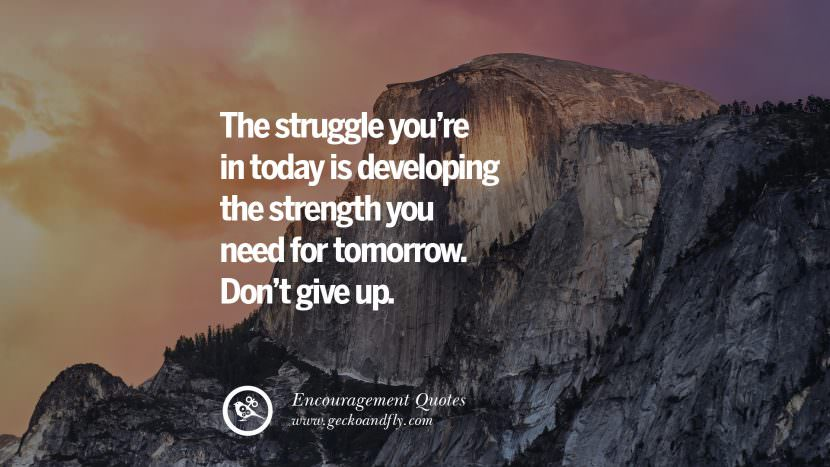 The struggle you're in today is developing the strength you need for tomorrow. Don't give up. Words Of Encouragement Quotes On Life, Strength & Never Giving Up