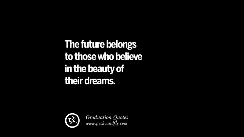 The future belongs to those who believe in the beauty of their dreams. Inspirational Quotes on Graduation For High School And College