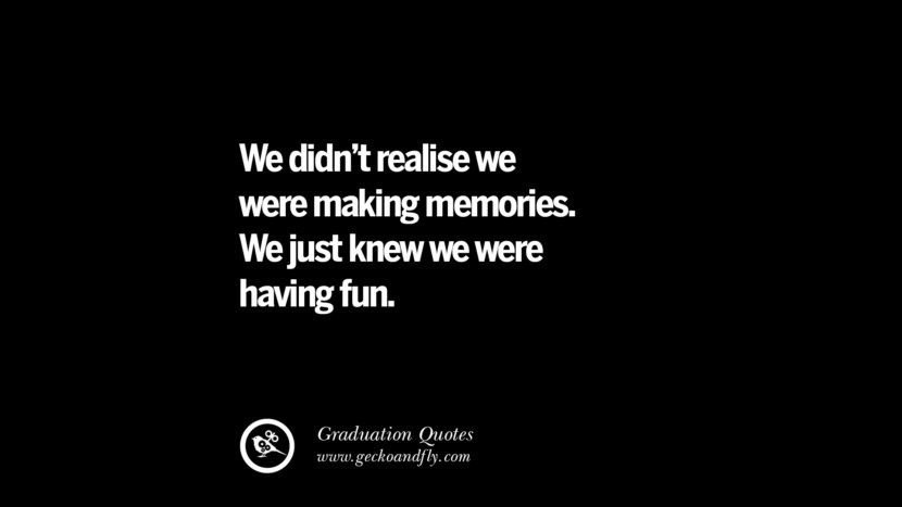 We didn't realise we were making memories. We just knew we were having fun. Inspirational Quotes on Graduation For High School And College