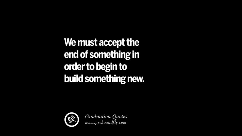 We must accept the end of something in order to begin to build something new. Inspirational Quotes on Graduation For High School And College