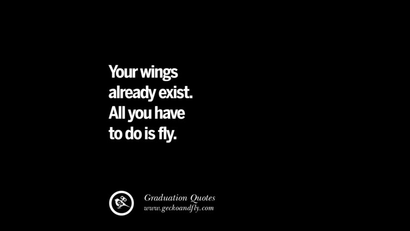 Your wings already exist. All you have to do is fly. Inspirational Quotes on Graduation For High School And College