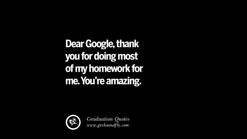 Dear Google, thank you for doing most of my homework for me. You're amazing. Inspirational Quotes on Graduation For High School And College