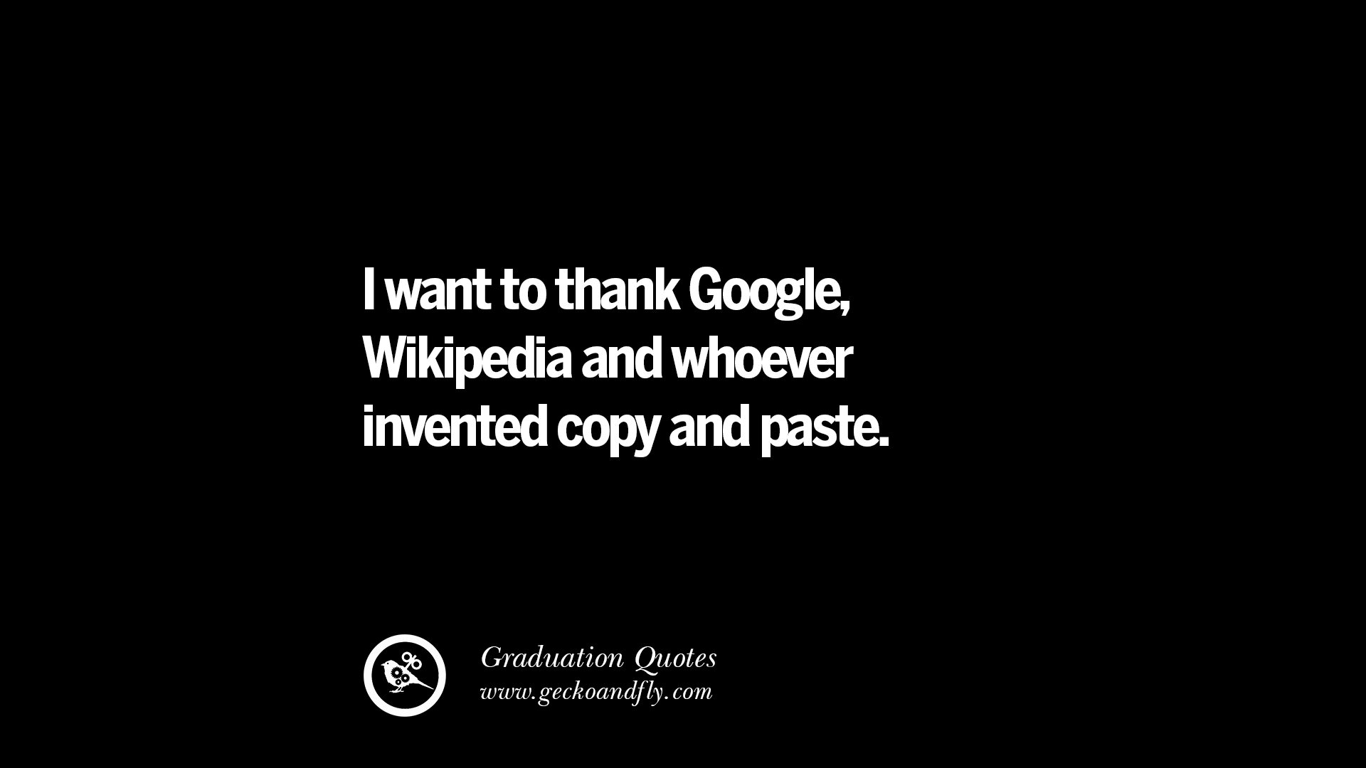 Inspirational quotes i want to thank google wikipedia and whoever invented copy and paste