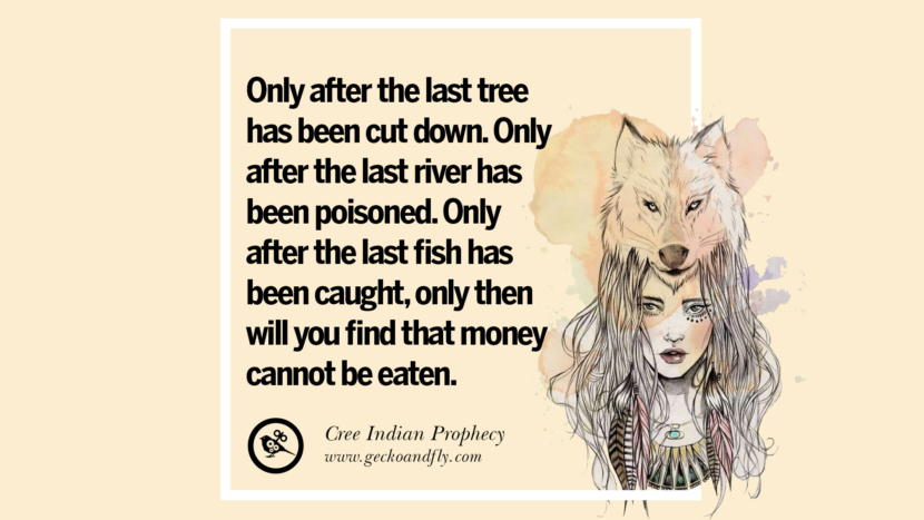 Only after the last tree has been cut down. Only after the last river has been poisoned. Only after the last fish has been caught, only then will you find that money cannot be eaten. - Cree Indian Prophecy Beautiful Quotes About Saving Mother Nature And Earth