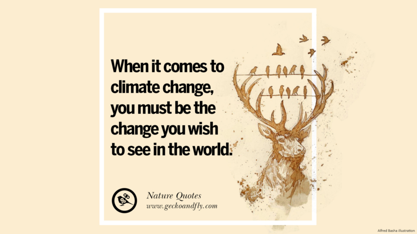 When it comes to climate change, you must be the change you wish to see in the world. Beautiful Quotes About Saving Mother Nature And Earth